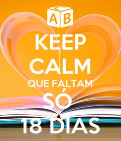 Poster: KEEP CALM QUE FALTAM SÓ  18 DIAS