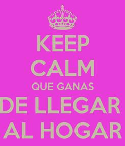 Poster: KEEP CALM QUE GANAS DE LLEGAR  AL HOGAR