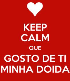 Poster: KEEP CALM QUE GOSTO DE TI MINHA DOIDA