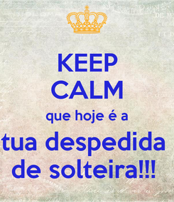 Poster: KEEP CALM que hoje é a tua despedida  de solteira!!!