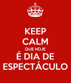 Poster: KEEP CALM QUE HOJE É DIA DE ESPECTÁCULO