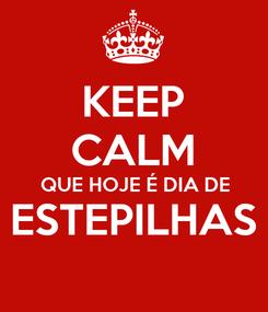 Poster: KEEP CALM QUE HOJE É DIA DE ESTEPILHAS