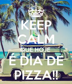 Poster: KEEP CALM QUE HOJE  É DIA DE PIZZA!!