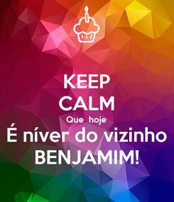 Poster: KEEP CALM Que  hoje É níver do vizinho BENJAMIM!