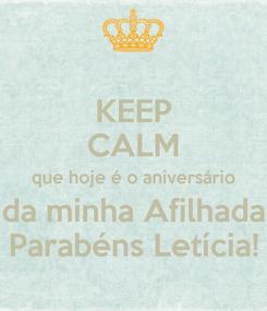 Poster: KEEP CALM que hoje é o aniversário da minha Afilhada Parabéns Letícia!