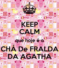Poster: KEEP CALM que hoje é o CHÁ De FRALDA DA AGATHA