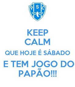 Poster: KEEP CALM QUE HOJE É SÁBADO  E TEM JOGO DO PAPÃO!!!