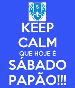 Poster: KEEP CALM QUE HOJE É SÁBADO PAPÃO!!!