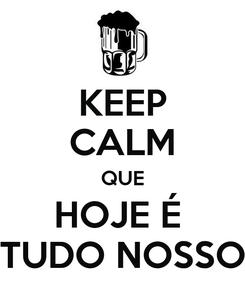 Poster: KEEP CALM QUE HOJE É  TUDO NOSSO
