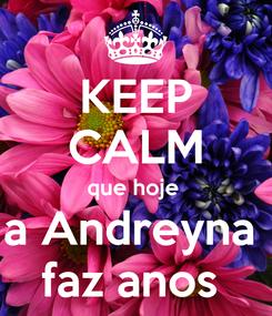 Poster: KEEP CALM que hoje  a Andreyna  faz anos