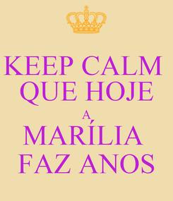 Poster: KEEP CALM  QUE HOJE A MARÍLIA  FAZ ANOS