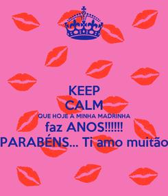 Poster: KEEP CALM QUE HOJE A MINHA MADRINHA faz ANOS!!!!!! PARABÉNS... Ti amo muitão