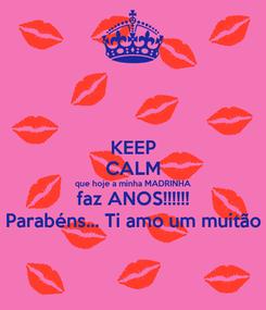 Poster: KEEP CALM que hoje a minha MADRINHA faz ANOS!!!!!! Parabéns... Ti amo um muitão