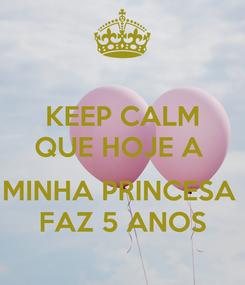 Poster: KEEP CALM QUE HOJE A   MINHA PRINCESA  FAZ 5 ANOS