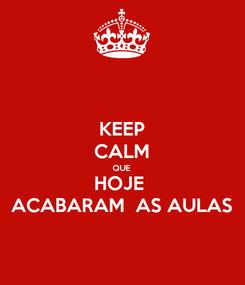 Poster: KEEP CALM QUE HOJE  ACABARAM  AS AULAS