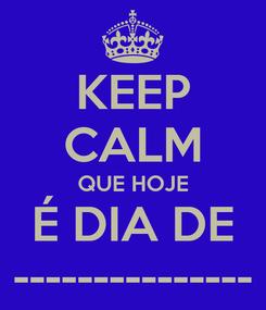 Poster: KEEP CALM QUE HOJE É DIA DE ---------------
