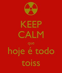 Poster: KEEP CALM que hoje é todo toiss