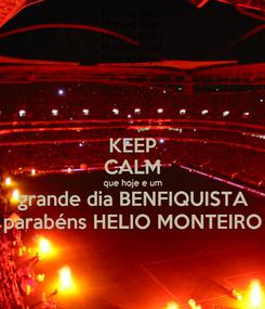 Poster: KEEP CALM que hoje e um grande dia BENFIQUISTA parabéns HELIO MONTEIRO