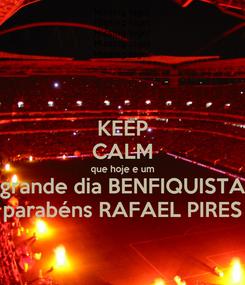 Poster: KEEP CALM que hoje e um grande dia BENFIQUISTA parabéns RAFAEL PIRES