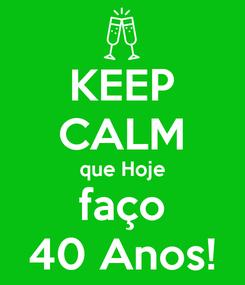 Poster: KEEP CALM que Hoje faço 40 Anos!