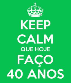 Poster: KEEP CALM QUE HOJE FAÇO 40 ANOS