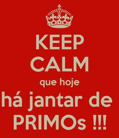 Poster: KEEP CALM que hoje há jantar de  PRIMOs !!!