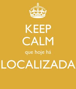 Poster: KEEP CALM que hoje há LOCALIZADA