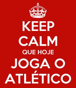 Poster: KEEP CALM QUE HOJE JOGA O ATLÉTICO
