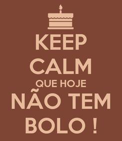 Poster: KEEP CALM QUE HOJE NÃO TEM BOLO !