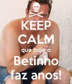 Poster: KEEP CALM que hoje o Betinho faz anos!