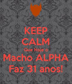 Poster: KEEP CALM Que Hoje o Macho ALPHA Faz 31 anos!