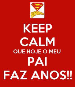 Poster: KEEP CALM QUE HOJE O MEU  PAI FAZ ANOS!!