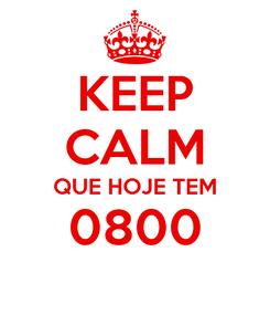 Poster: KEEP CALM QUE HOJE TEM 0800