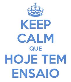 Poster: KEEP CALM QUE HOJE TEM ENSAIO