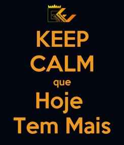 Poster: KEEP CALM que Hoje  Tem Mais