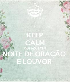 Poster: KEEP CALM QUE HOJE TEM NOITE DE ORAÇÃO  E LOUVOR