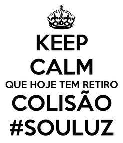 Poster: KEEP CALM QUE HOJE TEM RETIRO COLISÃO #SOULUZ