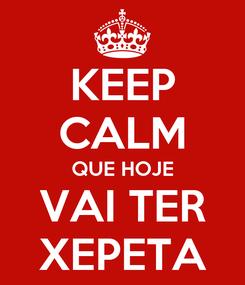 Poster: KEEP CALM QUE HOJE VAI TER XEPETA