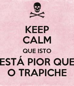 Poster: KEEP CALM QUE ISTO ESTÁ PIOR QUE O TRAPICHE