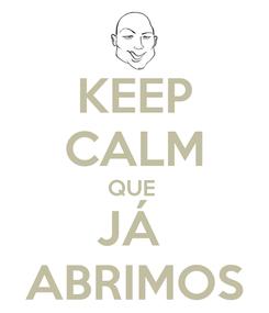 Poster: KEEP CALM QUE  JÁ  ABRIMOS