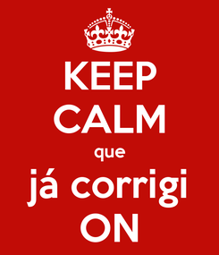 Poster: KEEP CALM que já corrigi ON