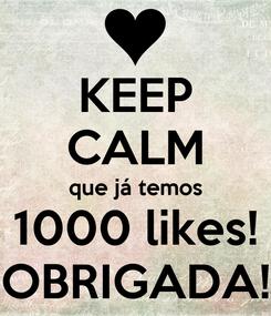 Poster: KEEP CALM que já temos 1000 likes! OBRIGADA!