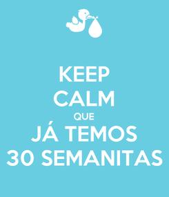 Poster: KEEP CALM QUE JÁ TEMOS 30 SEMANITAS