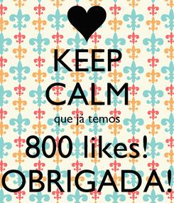 Poster: KEEP CALM que já temos 800 likes! OBRIGADA!