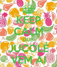 Poster: KEEP CALM QUE  JUCOLÉ VEM AI