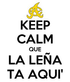 Poster: KEEP CALM QUE LA LEÑA TA AQUI'