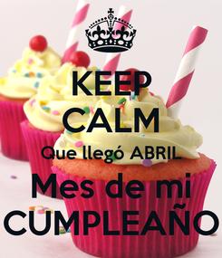 Poster: KEEP CALM Que llegó ABRIL Mes de mi CUMPLEAÑO