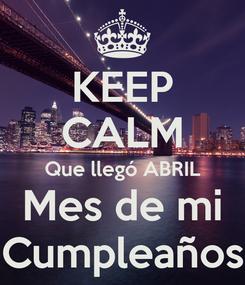 Poster: KEEP CALM Que llegó ABRIL Mes de mi Cumpleaños