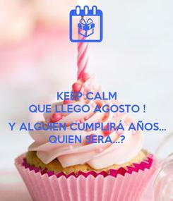 Poster: KEEP CALM QUE LLEGO AGOSTO !  Y ALGUIEN CUMPLIRÁ AÑOS... QUIEN SERA...?