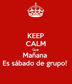 Poster: KEEP CALM Que  Mañana  Es sábado de grupo!